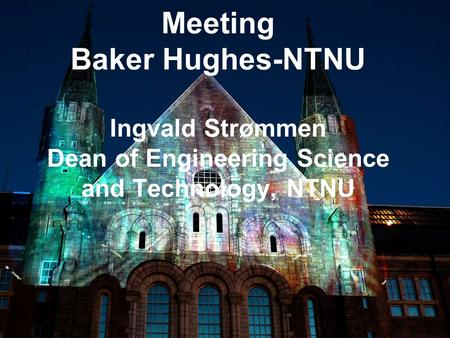 1 Meeting Baker Hughes-NTNU Ingvald Strømmen Dean of Engineering Science and Technology, NTNU.