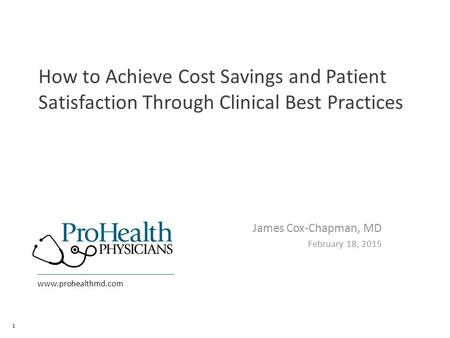 Www.prohealthmd.com How to Achieve Cost Savings and Patient Satisfaction Through Clinical Best Practices James Cox-Chapman, MD February 18, 2015 1.
