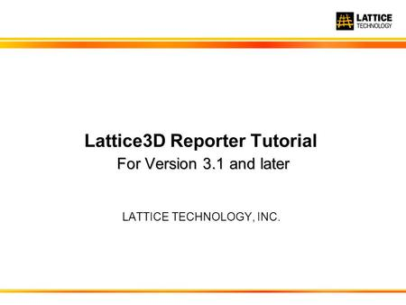 For Version 3.1 and later Lattice3D Reporter Tutorial For Version 3.1 and later LATTICE TECHNOLOGY, INC.