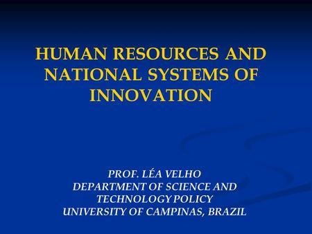 HUMAN RESOURCES AND NATIONAL SYSTEMS OF INNOVATION PROF. LÉA VELHO DEPARTMENT OF SCIENCE AND TECHNOLOGY POLICY UNIVERSITY OF CAMPINAS, BRAZIL.