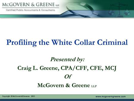 Profiling the White Collar Criminal Presented by: Craig L. Greene, CPA/CFF, CFE, MCJ Of McGovern & Greene LLP.