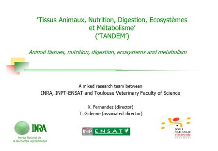 Institut National de la Recherche Agronomique A mixed research team between INRA, INPT-ENSAT and Toulouse Veterinary Faculty of Science X. Fernandez (director)