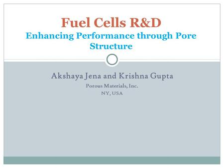 Akshaya Jena and Krishna Gupta Porous Materials, Inc. NY, USA Fuel Cells R&D Enhancing Performance through Pore Structure.