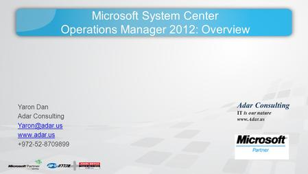 Microsoft System Center Operations Manager 2012: Overview Yaron Dan Adar Consulting  +972-52-8709899 Adar Consulting IT is our.