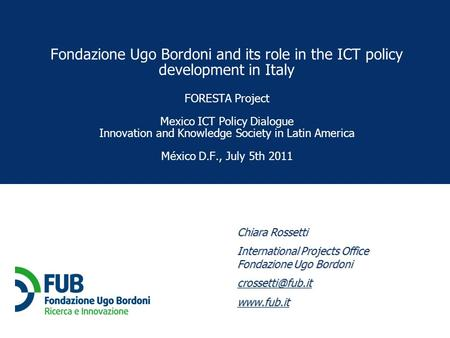 Chiara Rossetti International Projects Office Fondazione Ugo Bordoni  Fondazione Ugo Bordoni and its role in the ICT policy.