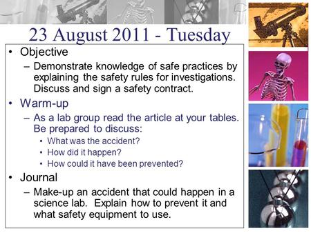 23 August 2011 - Tuesday Objective –Demonstrate knowledge of safe practices by explaining the safety rules for investigations. Discuss and sign a safety.