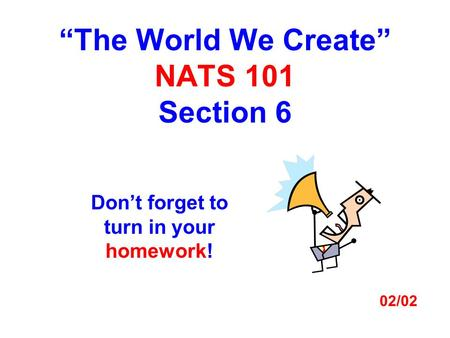 """The World We Create"" NATS 101 Section 6 Don't forget to turn in your homework! 02/02."