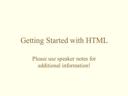 Getting Started with HTML Please use speaker notes for additional information!