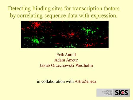 Detecting binding sites for transcription factors by correlating sequence data with expression. Erik Aurell Adam Ameur Jakub Orzechowski Westholm in collaboration.