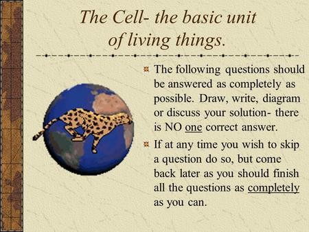 The Cell- the basic unit of living things. The following questions should be answered as completely as possible. Draw, write, diagram or discuss your solution-