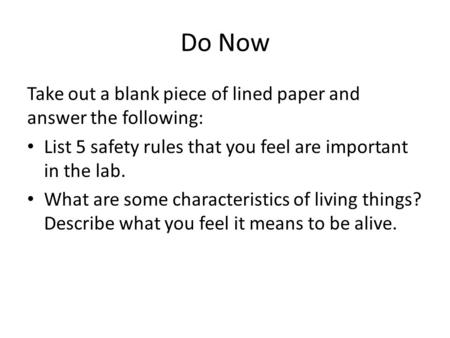 Do Now Take out a blank piece of lined paper and answer the following: List 5 safety rules that you feel are important in the lab. What are some characteristics.