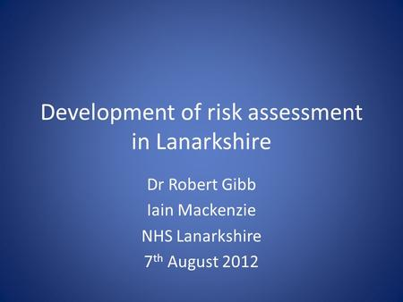 Development of risk assessment in Lanarkshire Dr Robert Gibb Iain Mackenzie NHS Lanarkshire 7 th August 2012.