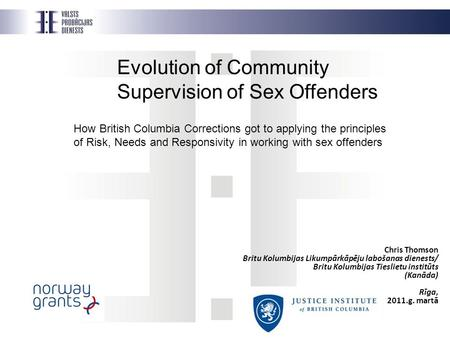 Evolution of Community Supervision of Sex Offenders How British Columbia Corrections got to applying the principles of Risk, Needs and Responsivity in.