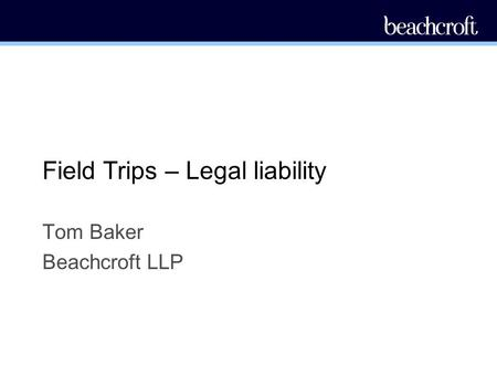 Field Trips – Legal liability Tom Baker Beachcroft LLP.