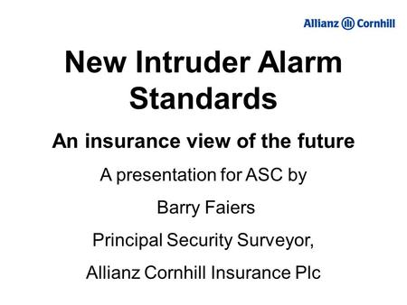 New Intruder Alarm Standards An insurance view of the future A presentation for ASC by Barry Faiers Principal Security Surveyor, Allianz Cornhill Insurance.