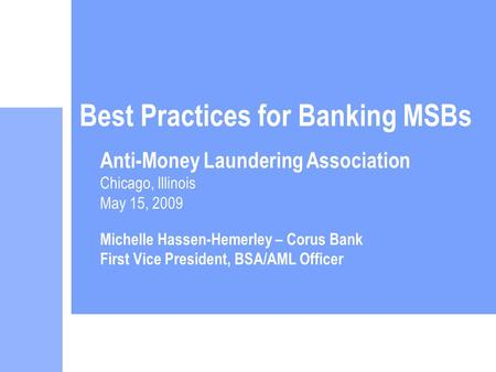 Best Practices for Banking MSBs Anti-Money Laundering Association Chicago, Illinois May 15, 2009 Michelle Hassen-Hemerley – Corus Bank First Vice President,