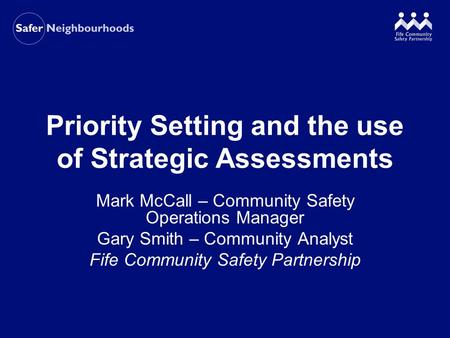 Priority Setting and the use of Strategic Assessments Mark McCall – Community Safety Operations Manager Gary Smith – Community Analyst Fife Community Safety.