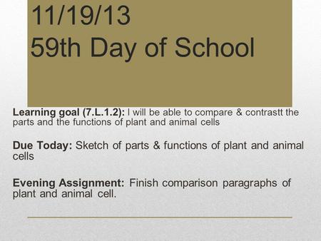 11/19/13 59th Day of School Learning goal (7.L.1.2): I will be able to compare & contrastt the parts and the functions of plant and animal cells Due Today: