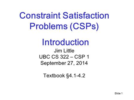 Slide 1 Constraint Satisfaction Problems (CSPs) Introduction Jim Little UBC CS 322 – CSP 1 September 27, 2014 Textbook §4.1-4.2.