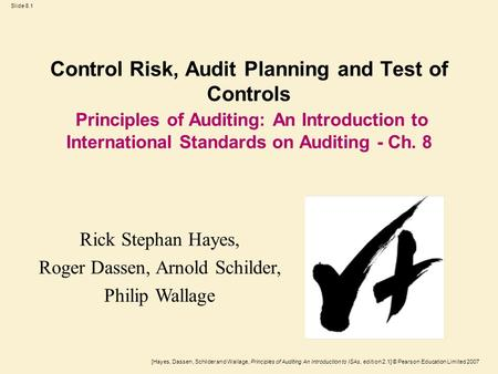 [Hayes, Dassen, Schilder and Wallage, Principles of Auditing An Introduction to ISAs, edition 2.1] © Pearson Education Limited 2007 Slide 8.1 Control Risk,