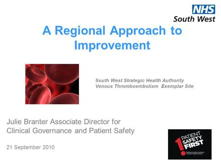 A Regional Approach to Improvement Julie Branter Associate Director for Clinical Governance and Patient Safety 21 September 2010 South West Strategic Health.