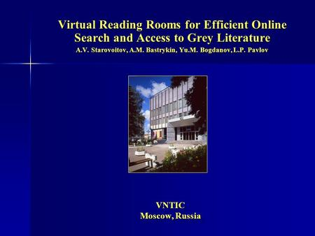 VNTIC Moscow, Russia VNTIC Moscow, Russia Virtual Reading Rooms for Efficient Online Search and Access to Grey Literature A.V. Starovoitov, A.M. Bastrykin,