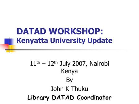 DATAD WORKSHOP: Kenyatta University Update 11 th – 12 th July 2007, Nairobi Kenya By John K Thuku Library DATAD Coordinator.