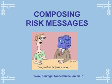 "COMPOSING RISK MESSAGES ""Now, don't get too technical on me!"""