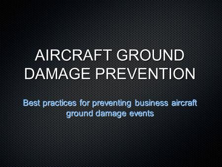 AIRCRAFT GROUND DAMAGE PREVENTION Best practices for preventing business aircraft ground damage events.