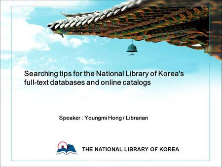 0 0 Copyright ⓒ 2006 The National Library Of Korea All rights reserved. THE NATIONAL LIBRARY OF KOREA 0 Searching tips for the National Library of Korea's.