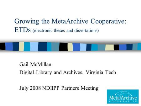 Growing the MetaArchive Cooperative: ETDs (electronic theses and dissertations) Gail McMillan Digital Library and Archives, Virginia Tech July 2008 NDIIPP.