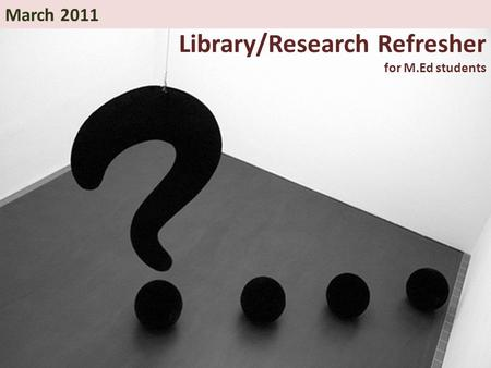 Library/Research Refresher for M.Ed students March 2011.