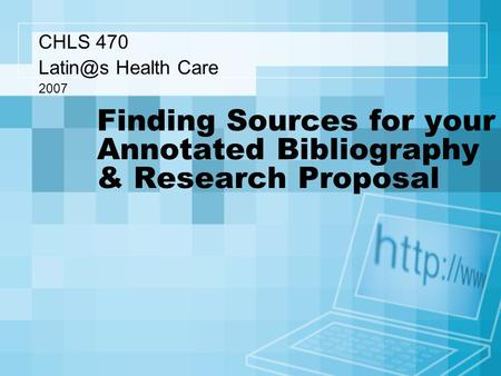Finding Sources for your Annotated Bibliography & Research Proposal CHLS 470 Health Care 2007.