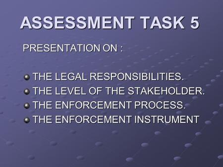 ASSESSMENT TASK 5 PRESENTATION ON : THE LEGAL RESPONSIBILITIES. THE LEGAL RESPONSIBILITIES. THE LEVEL OF THE STAKEHOLDER. THE LEVEL OF THE STAKEHOLDER.