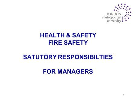 1 HEALTH & SAFETY FIRE SAFETY SATUTORY RESPONSIBILTIES FOR MANAGERS.