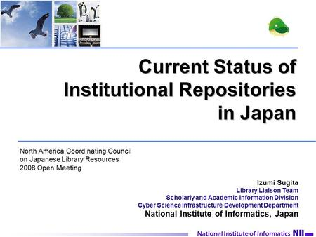 National Institute of Informatics Current Status of Institutional Repositories in Japan National Institute of Informatics Izumi Sugita Library Liaison.