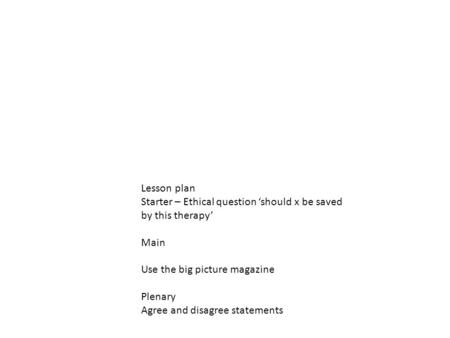Lesson plan Starter – Ethical question 'should x be saved by this therapy' Main Use the big picture magazine Plenary Agree and disagree statements.