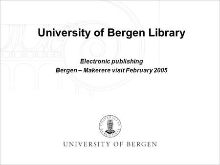 University of Bergen Library Electronic publishing Bergen – Makerere visit February 2005.