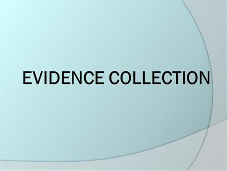 EVIDENCE COLLECTION. Gather and Preserve Evidence  To show probable cause.  To prove that a crime has been committed.  To strengthen or corroborate.