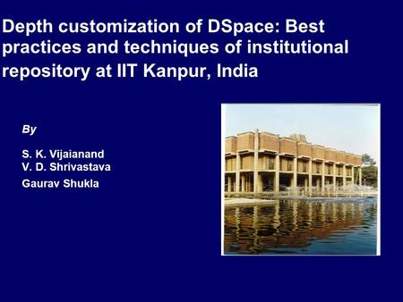 Depth customization of DSpace: Best practices and techniques of institutional repository at IIT Kanpur, India By S. K. Vijaianand V. D. Shrivastava Gaurav.