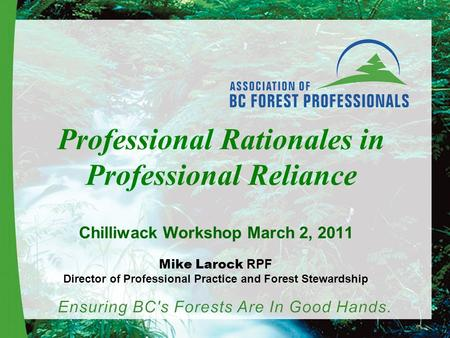 Professional Rationales in Professional Reliance Chilliwack Workshop March 2, 2011 Mike Larock RPF Director of Professional Practice and Forest Stewardship.