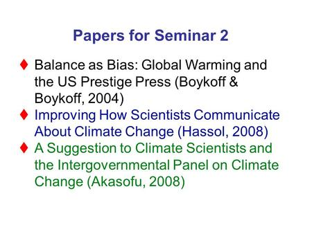 Papers for Seminar 2  Balance as Bias: Global Warming and the US Prestige Press (Boykoff & Boykoff, 2004)  Improving How Scientists Communicate About.