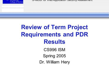 S-vector for Web Application Security Assessment Review of Term Project Requirements and PDR Results CS996 ISM Spring 2005 Dr. William Hery.