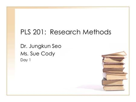 PLS 201: Research Methods Dr. Jungkun Seo Ms. Sue Cody Day 1.