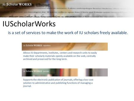 IUScholarWorks is a set of services to make the work of IU scholars freely available. Allows IU departments, institutes, centers and research units to.
