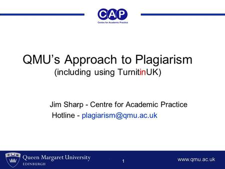 1 QMU's Approach to Plagiarism (including using TurnitinUK) Jim Sharp - Centre for Academic Practice Hotline -