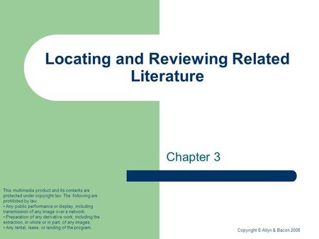 Copyright © Allyn & Bacon 2008 Locating and Reviewing Related Literature Chapter 3 This multimedia product and its contents are protected under copyright.