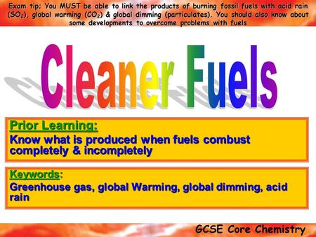 GCSE Core Chemistry Exam tip; You MUST be able to link the products of burning fossil fuels with acid rain (SO 2 ), global warming (CO 2 ) & global dimming.