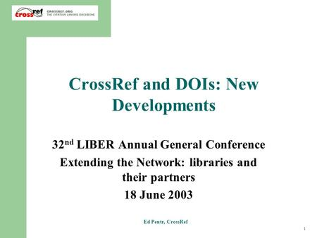 1 Ed Pentz, CrossRef CrossRef and DOIs: New Developments 32 nd LIBER Annual General Conference Extending the Network: libraries and their partners 18 June.