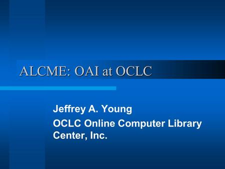 ALCME: OAI at OCLC Jeffrey A. Young OCLC Online Computer Library Center, Inc.